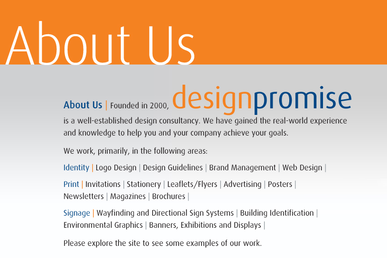 Welcome to design promise | designpromise.co.uk | About Us | Founded in 2000, designpromise is a well-established design consultancy based in Bromley, south-east London. We have gained the real-world experience and knowledge to help you and your company achieve your goals. We work, primarily, in the following areas: Identity: Logo Design | Design Guidelines | Brand Management | Web Design | Print: Invitations | Stationery | Leaflets/Flyers | Advertising | Posters | Newsletters | Magazines | Brochures | Signage: Wayfinding and Directional Sign Systems | Building Identification | Environmental Graphics | Banners, Exhibitions and Displays |  Please explore the site to see some examples of our work., Bromley, south east london, south-east london, graphic design, graphics, design consultant, designer, identity, brand, branding, print, signs, signs, signage. Please explore the site to see some examples of our work. Bromley, south east london, south-east london, graphic design, graphics, design consultant, designer, identity, brand, branding, print, signs, signs, signage, Identity, Logo, Logo Design, Design Guidelines, Brand Management, Print, Stationery, Invitations, Advertising, Leaflets, Flyers, Posters, Newsletters, Magazines, Brochures, Annual report & Accounts, Business Cards, Signage, Wayfinding and Directional Sign Systems, Building Identification, Environmental Graphics, Banners, Exhibitions and Displays, Graeme Jones, Graphic Designer Bromley.
